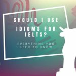 Do I Need to Use Idioms for IELTS?